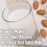How To Make Your Own Almond, Nut, Rice And Seed Milks