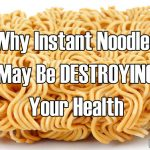 Why Instant Noodles May Be Destroying Your Health